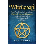Witchcraft: What You Need to Know About Witchcraft, Wicca, and Paganism, Including Wiccan Beliefs, White Magic Spells, and Rituals, Hardcover/Amy Golden
