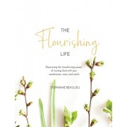 The Flourishing Life: Discovering the transforming power of trusting God with your weaknesses, ways and wants, Paperback/Stephanie M. Beaulieu