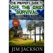 The Prepper's Guide To Off The Grid Survival: An Introduction To Living A Stress Free, Self-Sustaining Lifestyle In Financial Peace, Paperback/Jim Jackson