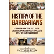 History of the Barbarians: A Captivating Guide to the Celts, Vandals, Gallic Wars, Sarmatians and Scythians, Goths, Attila the Hun, and Anglo-Sax, Paperback/Captivating History
