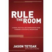 Rule the Room: A Unique, Practical and Comprehensive Guide to Making a Successful Presentation, Paperback