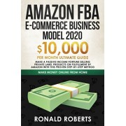Amazon FBA E-commerce Business Model in 2020: $10,000/Month Ultimate Guide - Make a Passive Income Fortune Selling Private Label Products on Fulfillme, Paperback/Roberts Ronald