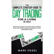 The Complete Strategy Guide to Day Trading for a Living in 2019: Revealing the Best Up-to-Date Forex, Options, Stock and Swing Trading Strategies of 2, Hardcover/Mark Vogel