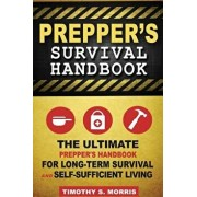 Prepper's Survival Handbook: The Ultimate Prepper's Handbook for Long-Term Survival and Self-Sufficient Living, Paperback/Timothy S. Morris