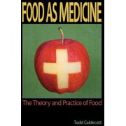 Food as Medicine: The Theory and Practice of Food, Paperback/Todd Caldecott