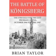 The Battle of Konigsberg: The Struggle for the East Prussian Capital, October 1944 to April 1945, Paperback/MR Brian Taylor