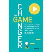 The Game Changer: How to Use the Science of Motivation with the Power of Game Design to Shift Behaviour, Shape Culture and Make Clever H, Paperback/Jason Fox