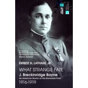 What Strange Fate. J. Breckinridge Bayne, an American Doctor on the Romanian Front (1916 - 1919)/Un destin ciudat. J. Breckinridge Bayne, un doctor american pe frontul romanesc (1916-1919)