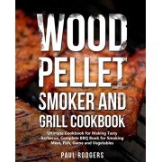 Wood Pellet Smoker and Grill Cookbook: Ultimate Cookbook for Making Tasty Barbecue, Complete BBQ Book for Smoking Meat, Fish, Game and Vegetables, Paperback/Paul Rodgers