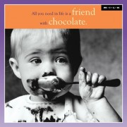 All you need in life is a friend with chocolate. (M.I.L.K.)