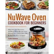 Nuwave Oven Cookbook for Beginners: Healthy and Delicious Nuwave Oven Recipes That Friends and Loved Ones Will Be Begging You to Serve! (Nuwave Cookbo, Paperback/Frankie Nicholson