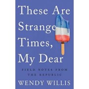 These Are Strange Times, My Dear: Field Notes from the Republic, Paperback/Wendy Willis