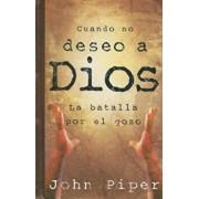 Cuando No Deseo A Dios: La Batalla Por el Gozo, Paperback/John Piper
