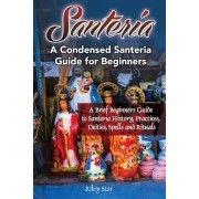 Santeria: A Brief Beginners Guide to Santeria History, Practices, Deities, Spells and Rituals. a Condensed Santeria Guide for Be, Paperback