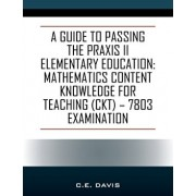 A Guide to Passing the Praxis II Elementary Education: Mathematics Content Knowledge for Teaching (CKT) - 7803 examination, Paperback/C. E. Davis