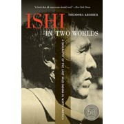 Ishi in Two Worlds: A Biography of the Last Wild Indian in North America, Paperback/Theodora Kroeber
