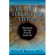 The Art of Stress-Free Living: Reprogram Your Life from the Inside Out, Paperback/Brian P. Ramos