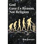 God Gave Us Reason, Not Religion, Paperback/Bob Johnson