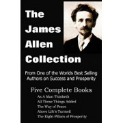 The James Allen Collection: As a Man Thinketh, All These Things Added, the Way of Peace, Above Life's Turmoil, the Eight Pillars of Prosperity, Paperback/James Allen