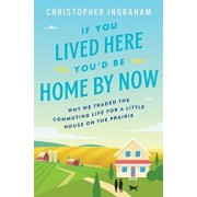 If You Lived Here You'd Be Home by Now: Why We Traded the Commuting Life for a Little House on the Prairie, Hardcover/Christopher Ingraham