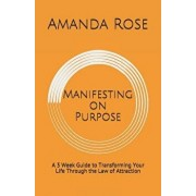 Manifesting on Purpose: A 3 Week Guide to Transforming Your Life Through the Law of Attraction, Paperback/Amanda Rose