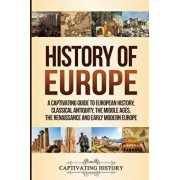 History of Europe: A Captivating Guide to European History, Classical Antiquity, The Middle Ages, The Renaissance and Early Modern Europe, Paperback/Captivating History