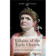 Villains of the Early Church: And How They Made Us Better Christians, Hardcover/Mike Aquilina