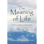 The Meaning of Life: A guide to finding your life's purpose, Paperback/Nathanael Garrett Novosel