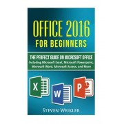 Office 2016 for Beginners- The Perfect Guide on Microsoft Office: Including Microsoft Excel Microsoft PowerPoint Microsoft Word Microsoft Access and M, Paperback