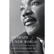 To Shape a New World: Essays on the Political Philosophy of Martin Luther King, Jr., Hardcover/Tommie Shelby
