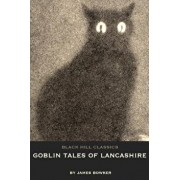 Goblin Tales of Lancashire: Short Stories of Spectres, Goblins and the Supernatural: Victorian English Literature, Paperback/James Bowker