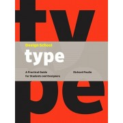Design School: Type. A Practical Guide for Students and Designers, Hardback/Richard Poulin