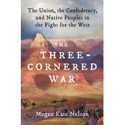 The Three-Cornered War: The Union, the Confederacy, and Native Peoples in the Fight for the West, Hardcover/Megan Kate Nelson