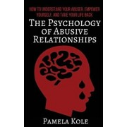 The Psychology of Abusive Relationships: How to Understand Your Abuser, Empower Yourself, and Take Your Life Back, Paperback/Pamela Kole