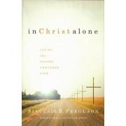 In Christ Alone: Living the Gospel Centered Life, Hardcover/Sinclair B. Ferguson