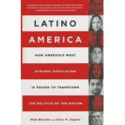 Latino America: How America's Most Dynamic Population Is Poised to Transform the Politics of the Nation, Hardcover/Matt Barreto