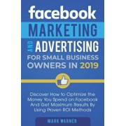 Facebook Marketing and Advertising for Small Business Owners: Discover How to Optimize the Money You Spend on Facebook And Get Maximum Results By Usin, Paperback/Mark Warner