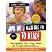 How Do I Teach This Kid to Read?: Teaching Literacy Skills to Young Children with Autism, from Phonics to Fluency: Grade Levels K-3, Paperback