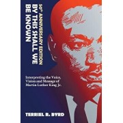 By This Shall We Be Known: Interpreting the Voice, Vision and Message of Martin Luther King Jr./Terriel Byrd