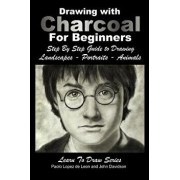 Drawing with Charcoal for Beginners: Step by Step Guide to Drawing Landscapes - Portraits - Animals, Paperback/John Davidson