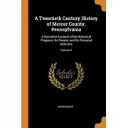 A Twentieth Century History of Mercer County, Pennsylvania: A Narrative Account of Its Historical Progress, Its People, and Its Principal Interests; V/Anonymous
