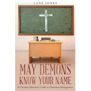 May Demons Know Your Name: A Christian Educators Guide to Classroom Management, Paperback/Lane Jones