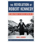 The Revolution of Robert Kennedy: From Power to Protest After JFK, Hardcover