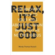 Relax It's Just God: How and Why to Talk to Your Kids about Religion When You're Not Religious, Paperback/Wendy Thomas Russell