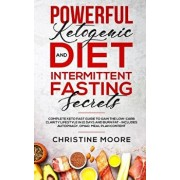 Powerful Ketogenic Diet and Intermittent Fasting Secrets: Complete Keto Fast Guide to Gain the Low-Carb Clarity Lifestyle in 21 Days and Burn Fat - In, Paperback/Christine Moore