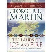 The Lands of Ice and Fire (a Game of Thrones): Maps from King's Landing to Across the Narrow Sea/George R. R. Martin