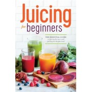 Juicing for Beginners: The Essential Guide to Juicing Recipes and Juicing for Weight Loss, Paperback