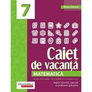 Matematica. Caiet de vacanta. Suport teoretic, exercitii si probleme aplicative. Clasa a VII-a/Maria Zaharia