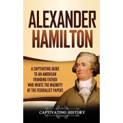 Alexander Hamilton: A Captivating Guide to an American Founding Father Who Wrote the Majority of The Federalist Papers, Hardcover/Captivating History