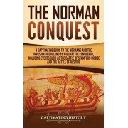 The Norman Conquest: A Captivating Guide to the Normans and the Invasion of England by William the Conqueror, Including Events Such as the, Hardcover/Captivating History